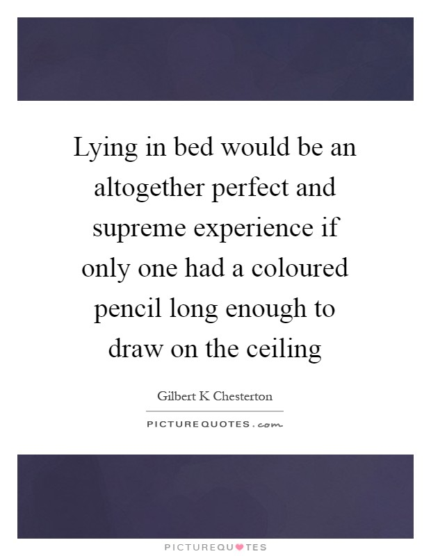 Lying in bed would be an altogether perfect and supreme experience if only one had a coloured pencil long enough to draw on the ceiling Picture Quote #1