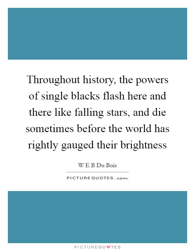 Throughout history, the powers of single blacks flash here and there like falling stars, and die sometimes before the world has rightly gauged their brightness Picture Quote #1