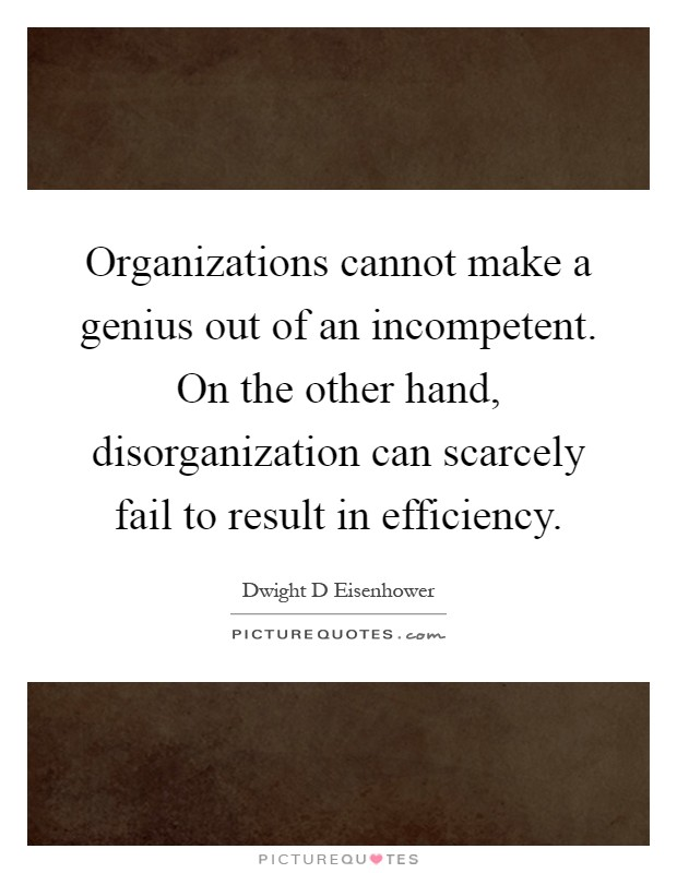 Organizations cannot make a genius out of an incompetent. On the other hand, disorganization can scarcely fail to result in efficiency Picture Quote #1