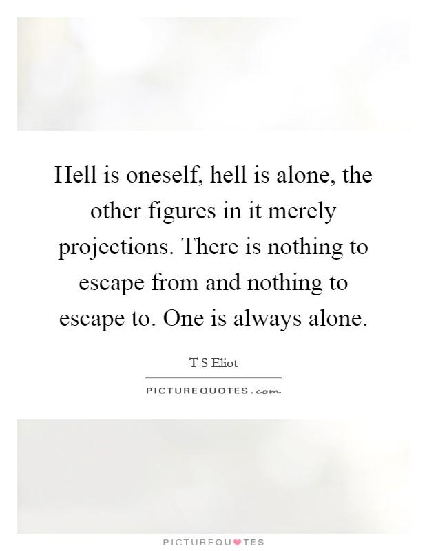 Hell is oneself, hell is alone, the other figures in it merely projections. There is nothing to escape from and nothing to escape to. One is always alone Picture Quote #1