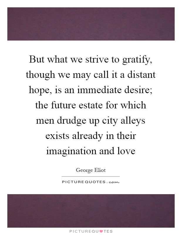 But what we strive to gratify, though we may call it a distant hope, is an immediate desire; the future estate for which men drudge up city alleys exists already in their imagination and love Picture Quote #1