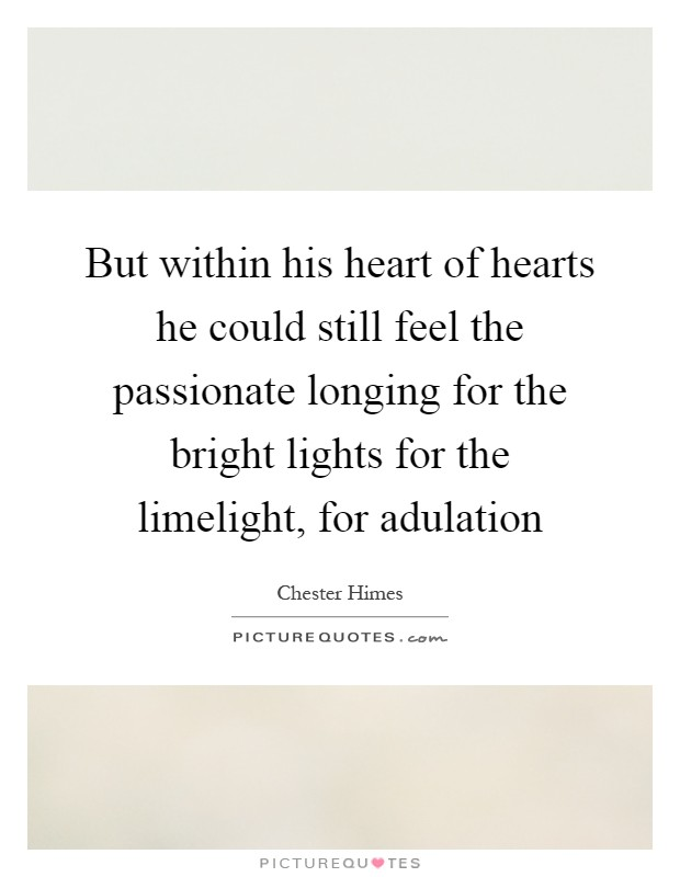 But within his heart of hearts he could still feel the passionate longing for the bright lights for the limelight, for adulation Picture Quote #1