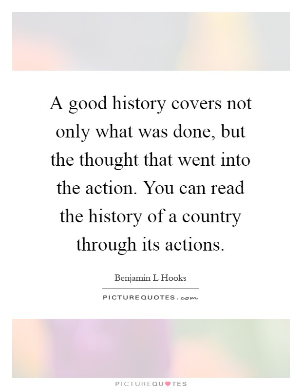 A good history covers not only what was done, but the thought that went into the action. You can read the history of a country through its actions Picture Quote #1