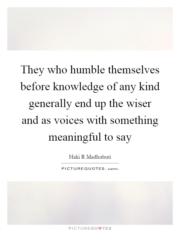 They who humble themselves before knowledge of any kind generally end up the wiser and as voices with something meaningful to say Picture Quote #1