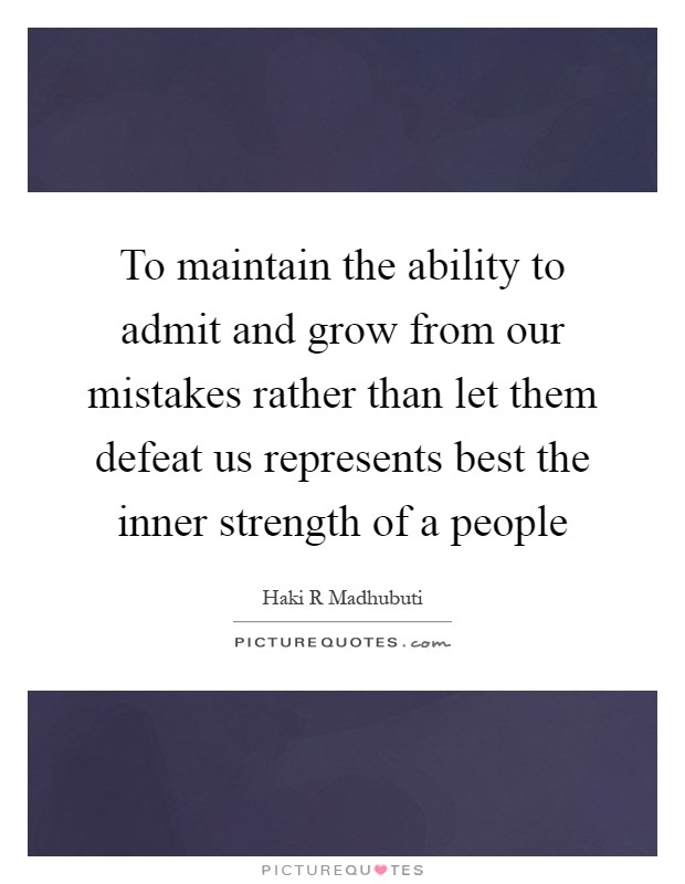 To maintain the ability to admit and grow from our mistakes rather than let them defeat us represents best the inner strength of a people Picture Quote #1
