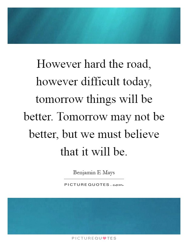 However hard the road, however difficult today, tomorrow things will be better. Tomorrow may not be better, but we must believe that it will be Picture Quote #1