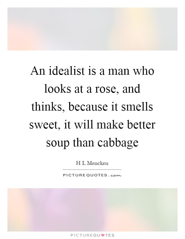 An idealist is a man who looks at a rose, and thinks, because it smells sweet, it will make better soup than cabbage Picture Quote #1