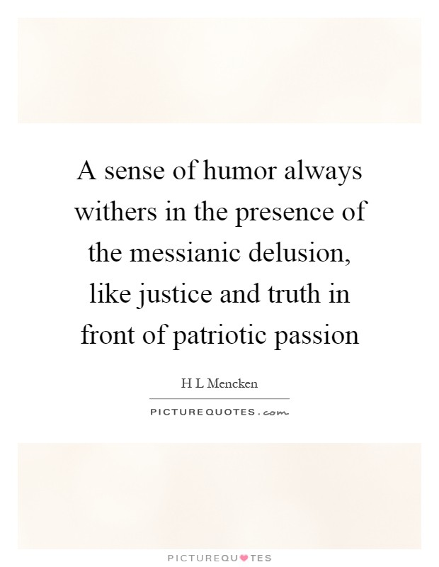 A sense of humor always withers in the presence of the messianic delusion, like justice and truth in front of patriotic passion Picture Quote #1