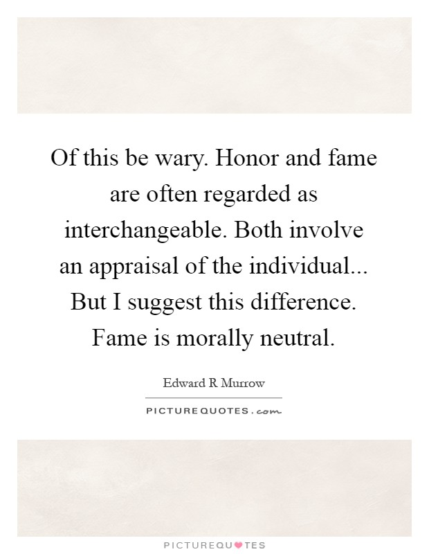 Of this be wary. Honor and fame are often regarded as interchangeable. Both involve an appraisal of the individual... But I suggest this difference. Fame is morally neutral Picture Quote #1