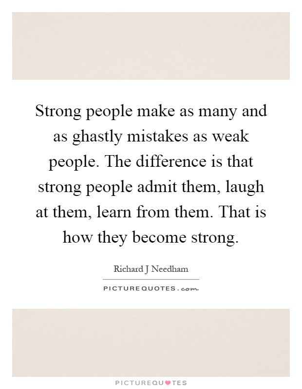 Strong people make as many and as ghastly mistakes as weak people. The difference is that strong people admit them, laugh at them, learn from them. That is how they become strong Picture Quote #1