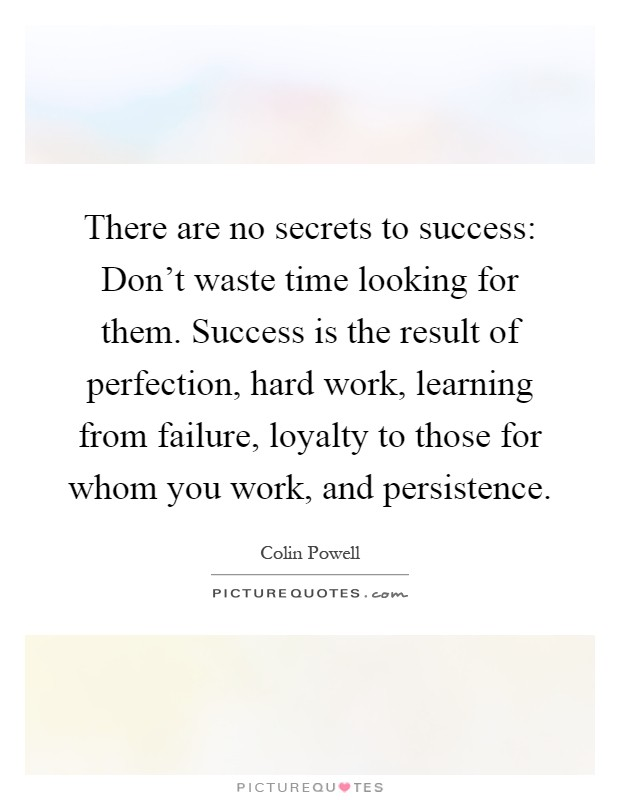 There are no secrets to success: Don't waste time looking for them. Success is the result of perfection, hard work, learning from failure, loyalty to those for whom you work, and persistence Picture Quote #1