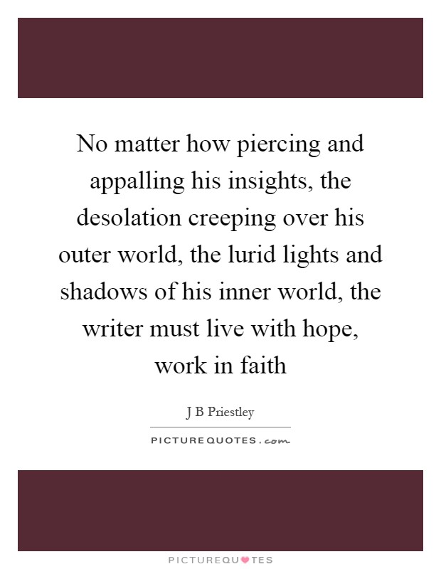 No matter how piercing and appalling his insights, the desolation creeping over his outer world, the lurid lights and shadows of his inner world, the writer must live with hope, work in faith Picture Quote #1