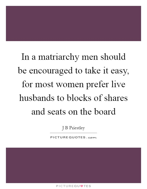 In a matriarchy men should be encouraged to take it easy, for most women prefer live husbands to blocks of shares and seats on the board Picture Quote #1