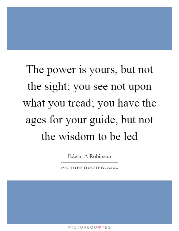 The power is yours, but not the sight; you see not upon what you tread; you have the ages for your guide, but not the wisdom to be led Picture Quote #1