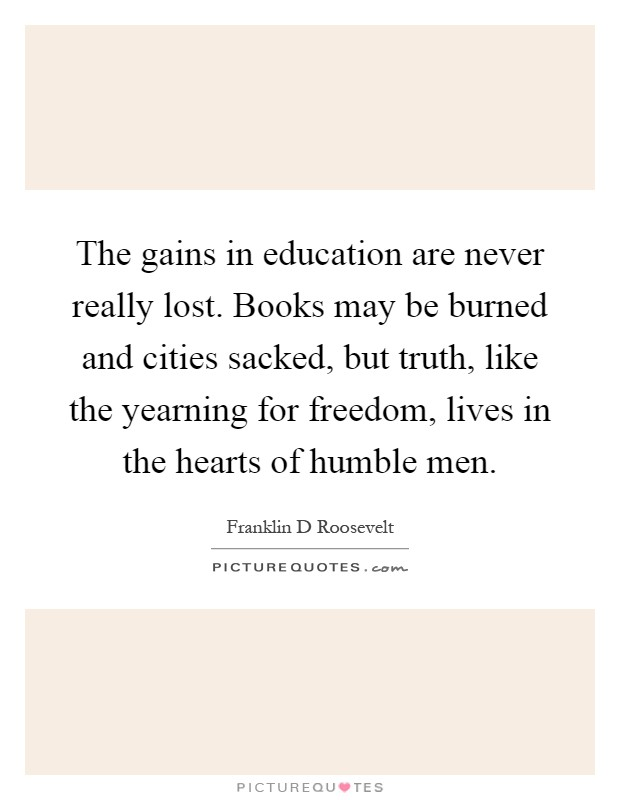 The gains in education are never really lost. Books may be burned and cities sacked, but truth, like the yearning for freedom, lives in the hearts of humble men Picture Quote #1