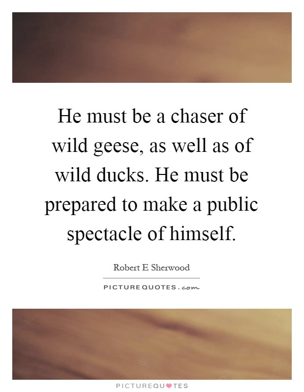 He must be a chaser of wild geese, as well as of wild ducks. He must be prepared to make a public spectacle of himself Picture Quote #1