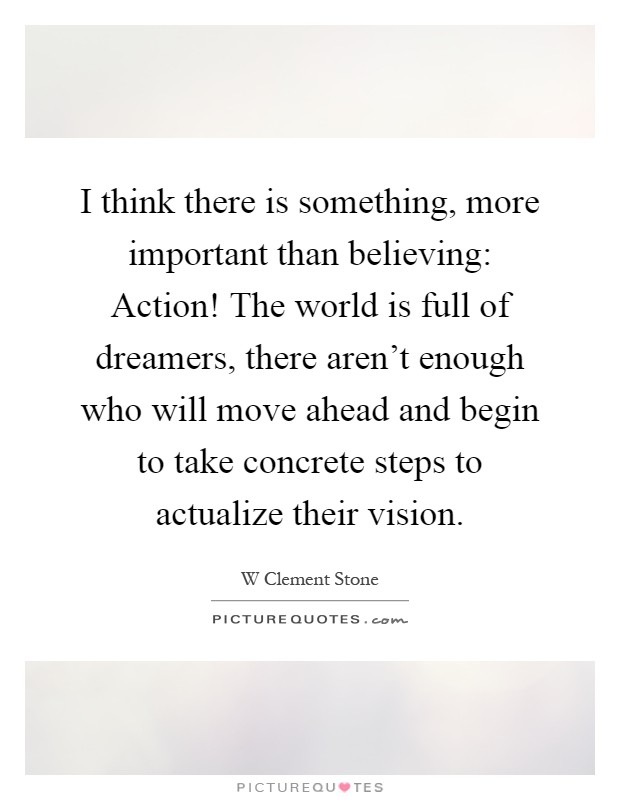 I think there is something, more important than believing: Action! The world is full of dreamers, there aren't enough who will move ahead and begin to take concrete steps to actualize their vision Picture Quote #1
