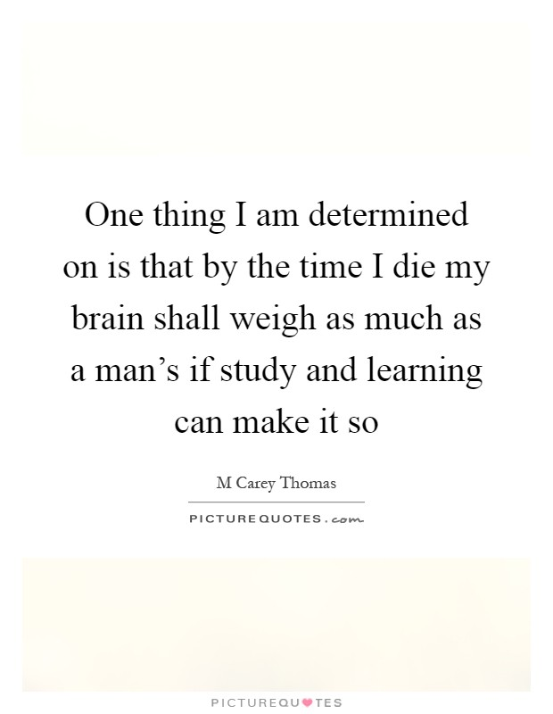 One thing I am determined on is that by the time I die my brain shall weigh as much as a man's if study and learning can make it so Picture Quote #1