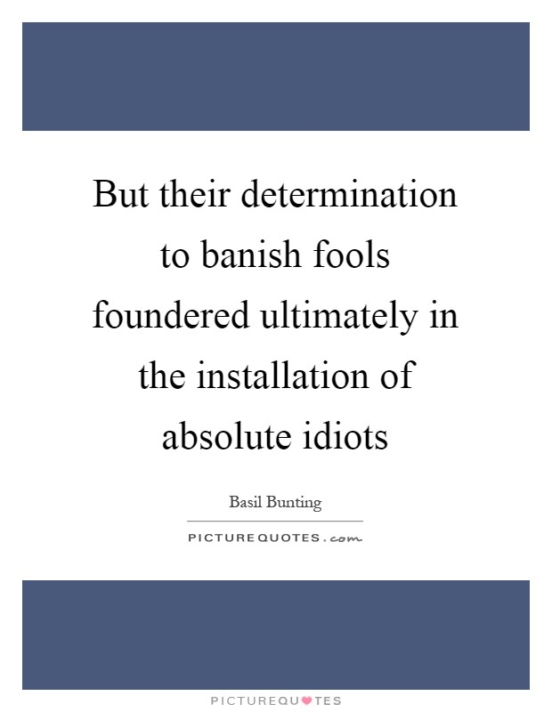 But their determination to banish fools foundered ultimately in the installation of absolute idiots Picture Quote #1