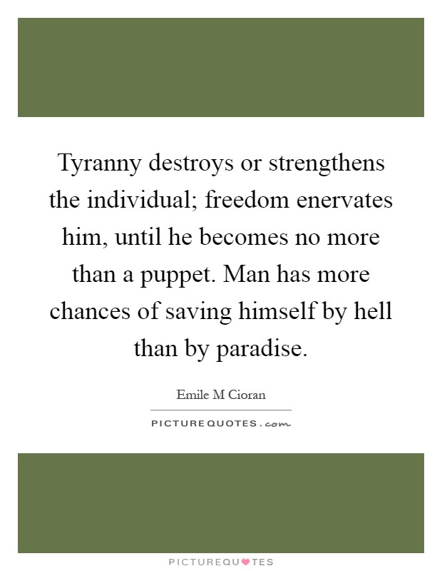 Tyranny destroys or strengthens the individual; freedom enervates him, until he becomes no more than a puppet. Man has more chances of saving himself by hell than by paradise Picture Quote #1