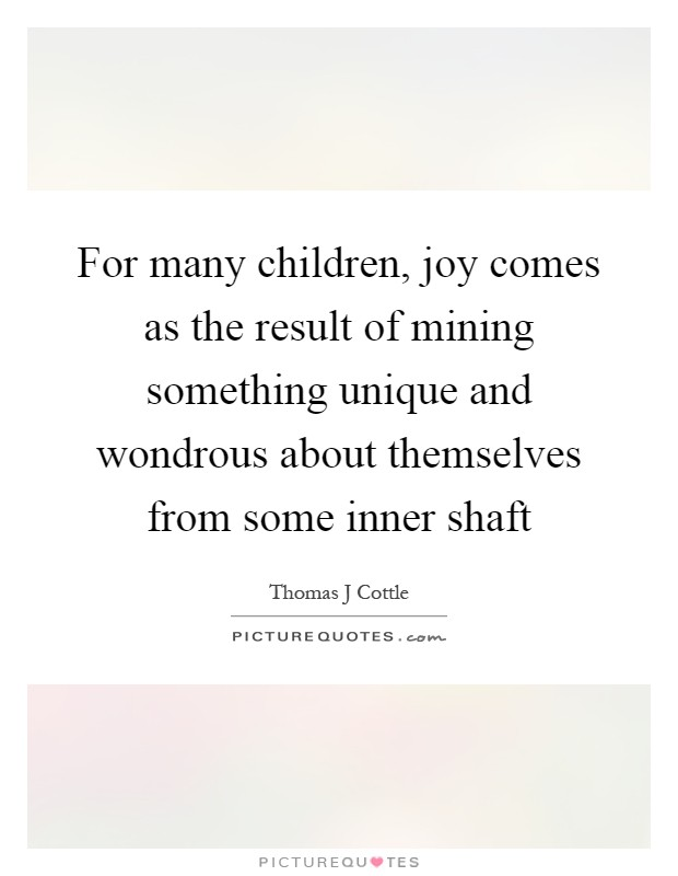 For many children, joy comes as the result of mining something unique and wondrous about themselves from some inner shaft Picture Quote #1