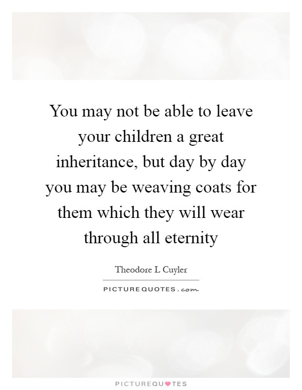 You may not be able to leave your children a great inheritance, but day by day you may be weaving coats for them which they will wear through all eternity Picture Quote #1