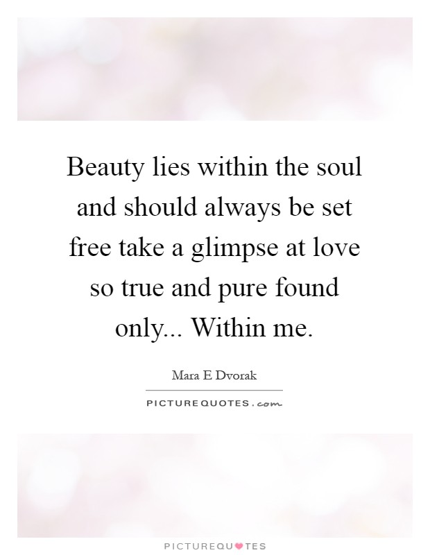 Beauty lies within the soul and should always be set free take a glimpse at love so true and pure found only... Within me Picture Quote #1