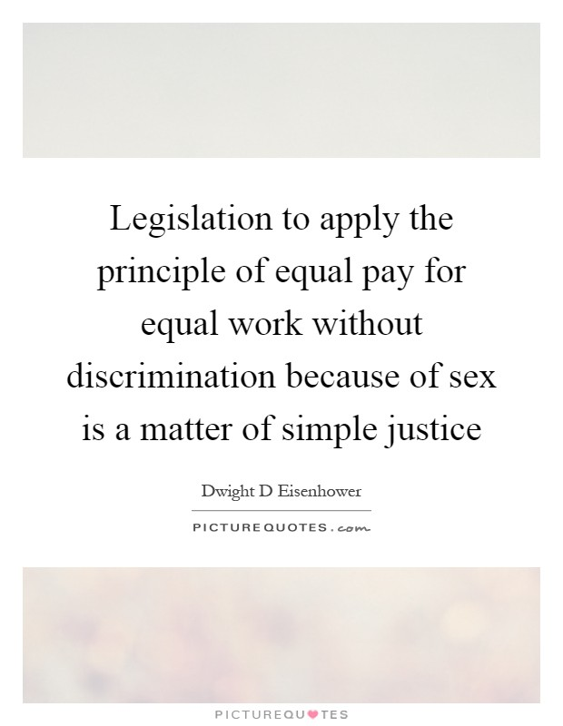 Legislation to apply the principle of equal pay for equal work without discrimination because of sex is a matter of simple justice Picture Quote #1