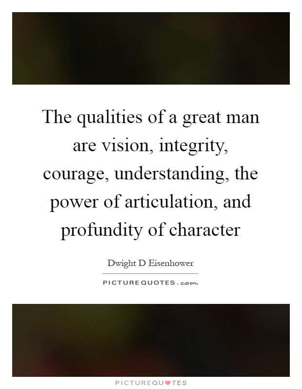 The qualities of a great man are vision, integrity, courage, understanding, the power of articulation, and profundity of character Picture Quote #1