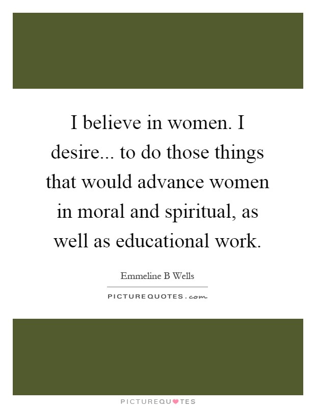 I believe in women. I desire... to do those things that would advance women in moral and spiritual, as well as educational work Picture Quote #1
