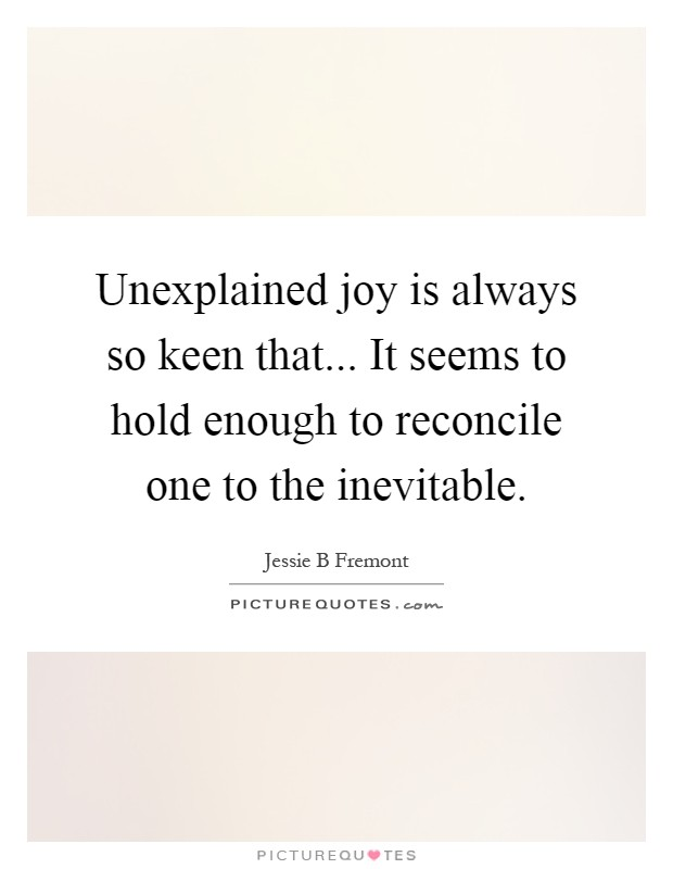 Unexplained joy is always so keen that... It seems to hold enough to reconcile one to the inevitable Picture Quote #1