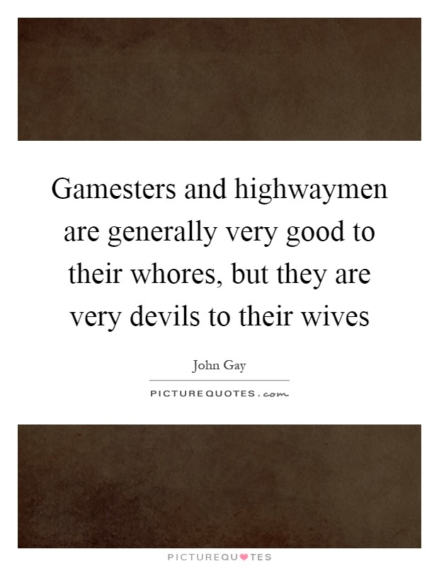 Gamesters and highwaymen are generally very good to their whores, but they are very devils to their wives Picture Quote #1