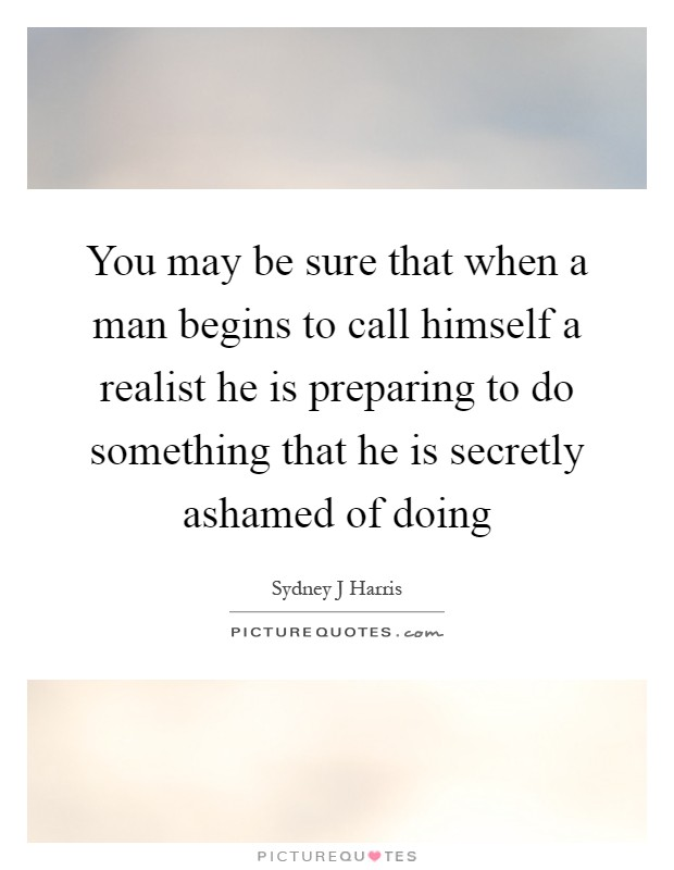You may be sure that when a man begins to call himself a realist he is preparing to do something that he is secretly ashamed of doing Picture Quote #1