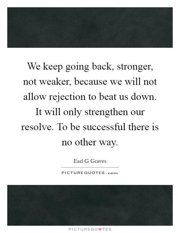 We keep going back, stronger, not weaker, because we will not allow rejection to beat us down. It will only strengthen our resolve. To be successful there is no other way Picture Quote #1