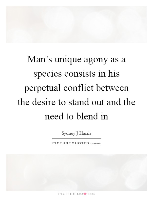 Man's unique agony as a species consists in his perpetual conflict between the desire to stand out and the need to blend in Picture Quote #1