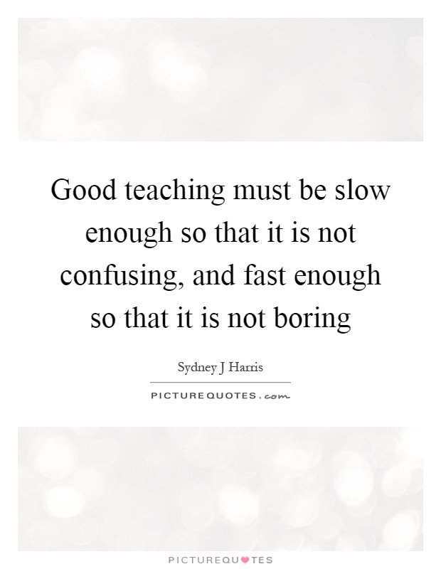 Good teaching must be slow enough so that it is not confusing, and fast enough so that it is not boring Picture Quote #1