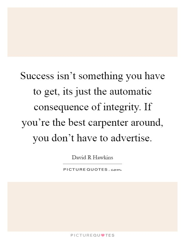Success isn't something you have to get, its just the automatic consequence of integrity. If you're the best carpenter around, you don't have to advertise Picture Quote #1