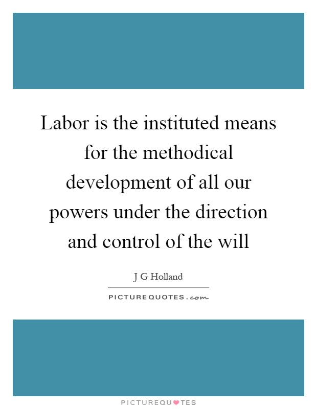 Labor is the instituted means for the methodical development of all our powers under the direction and control of the will Picture Quote #1