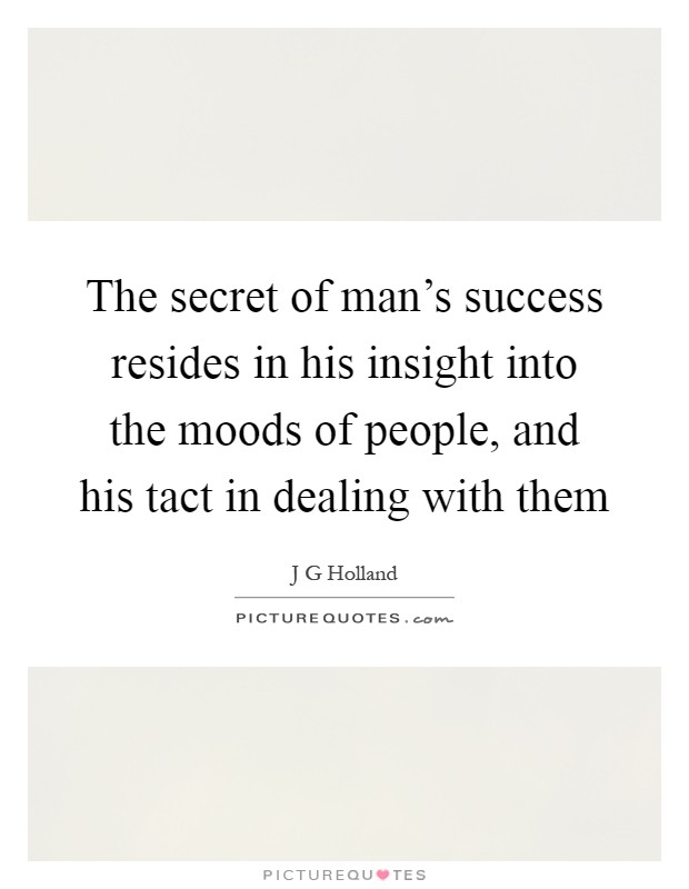 The secret of man's success resides in his insight into the moods of people, and his tact in dealing with them Picture Quote #1