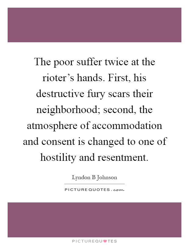 The poor suffer twice at the rioter's hands. First, his destructive fury scars their neighborhood; second, the atmosphere of accommodation and consent is changed to one of hostility and resentment Picture Quote #1
