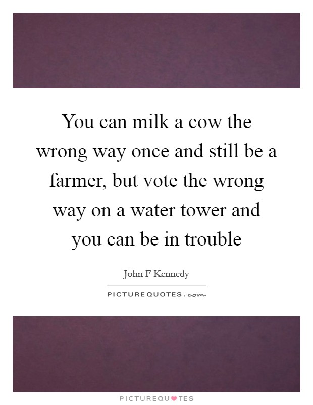 You can milk a cow the wrong way once and still be a farmer, but vote the wrong way on a water tower and you can be in trouble Picture Quote #1