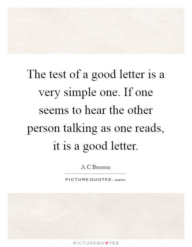The test of a good letter is a very simple one. If one seems to hear the other person talking as one reads, it is a good letter Picture Quote #1