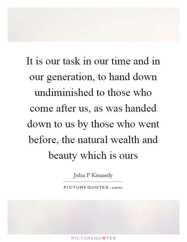 It is our task in our time and in our generation, to hand down undiminished to those who come after us, as was handed down to us by those who went before, the natural wealth and beauty which is ours Picture Quote #1