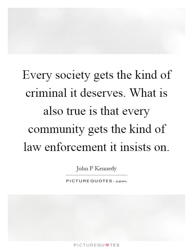 Every society gets the kind of criminal it deserves. What is also true is that every community gets the kind of law enforcement it insists on Picture Quote #1