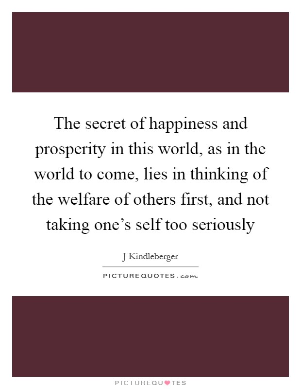 The secret of happiness and prosperity in this world, as in the world to come, lies in thinking of the welfare of others first, and not taking one's self too seriously Picture Quote #1
