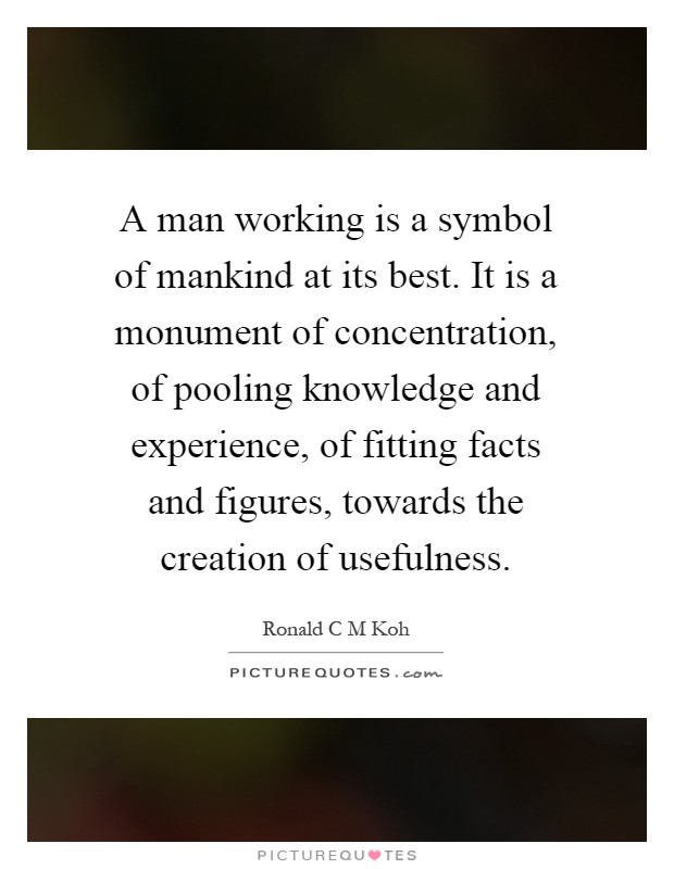A man working is a symbol of mankind at its best. It is a monument of concentration, of pooling knowledge and experience, of fitting facts and figures, towards the creation of usefulness Picture Quote #1