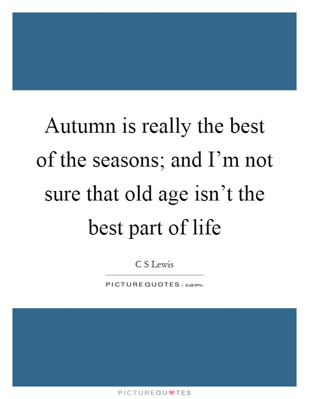 Autumn is really the best of the seasons; and I'm not sure that old age isn't the best part of life Picture Quote #1