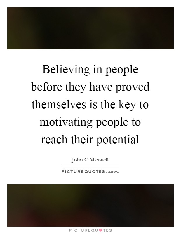Believing in people before they have proved themselves is the key to motivating people to reach their potential Picture Quote #1
