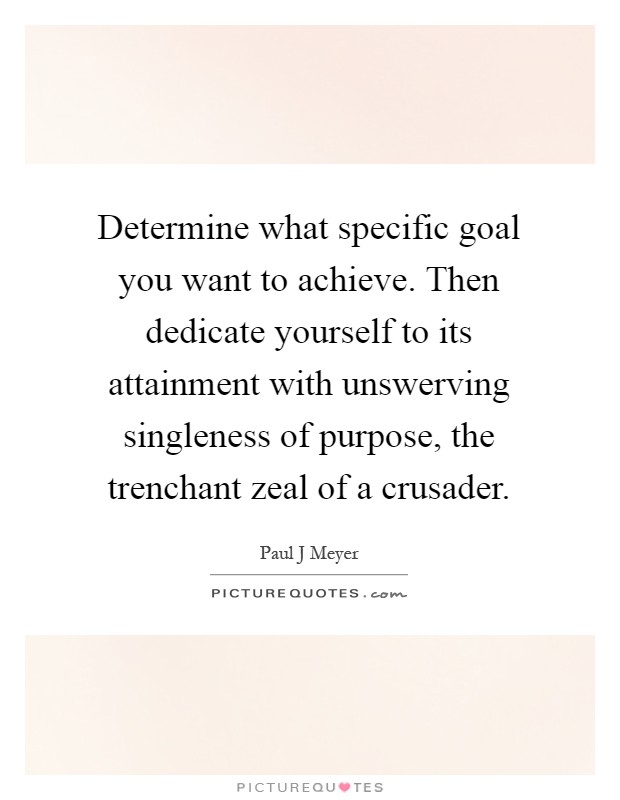 Determine what specific goal you want to achieve. Then dedicate yourself to its attainment with unswerving singleness of purpose, the trenchant zeal of a crusader Picture Quote #1