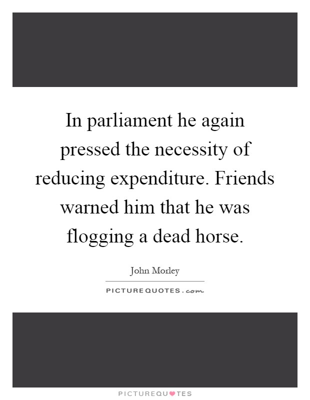 In parliament he again pressed the necessity of reducing expenditure. Friends warned him that he was flogging a dead horse Picture Quote #1